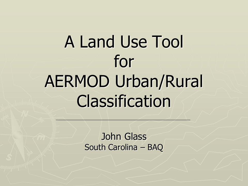 A Land Use Tool for AERMOD Urban/Rural Classification John Glass South Carolina – BAQ