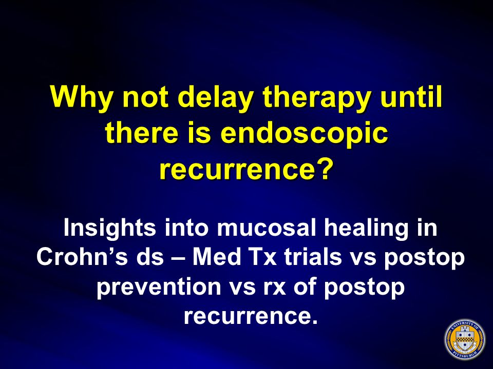 Why not delay therapy until there is endoscopic recurrence