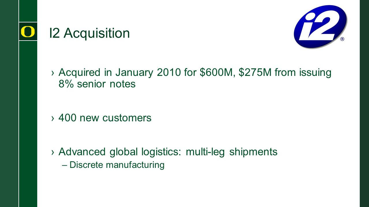 I2 Acquisition Acquired in January 2010 for $600M, $275M from issuing 8% senior notes. 400 new customers.