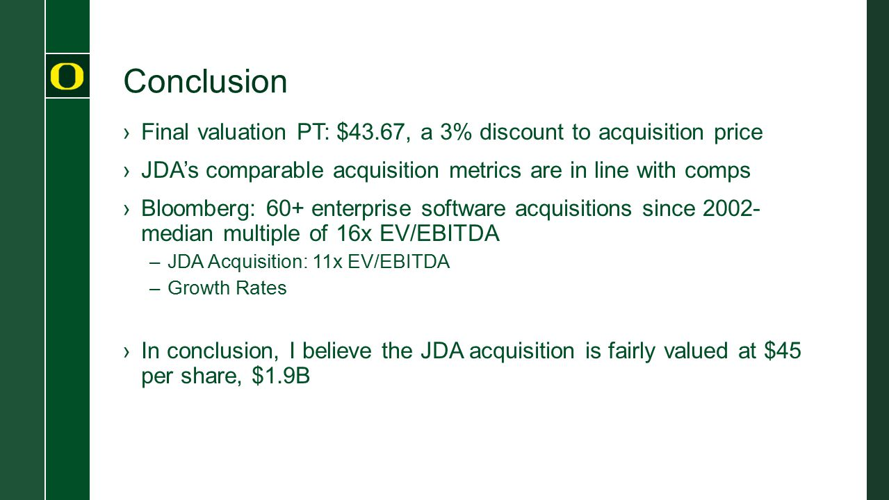 Conclusion Final valuation PT: $43.67, a 3% discount to acquisition price. JDA's comparable acquisition metrics are in line with comps.