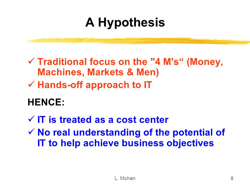 A Hypothesis Traditional focus on the 4 M s (Money, Machines, Markets & Men) Hands-off approach to IT.
