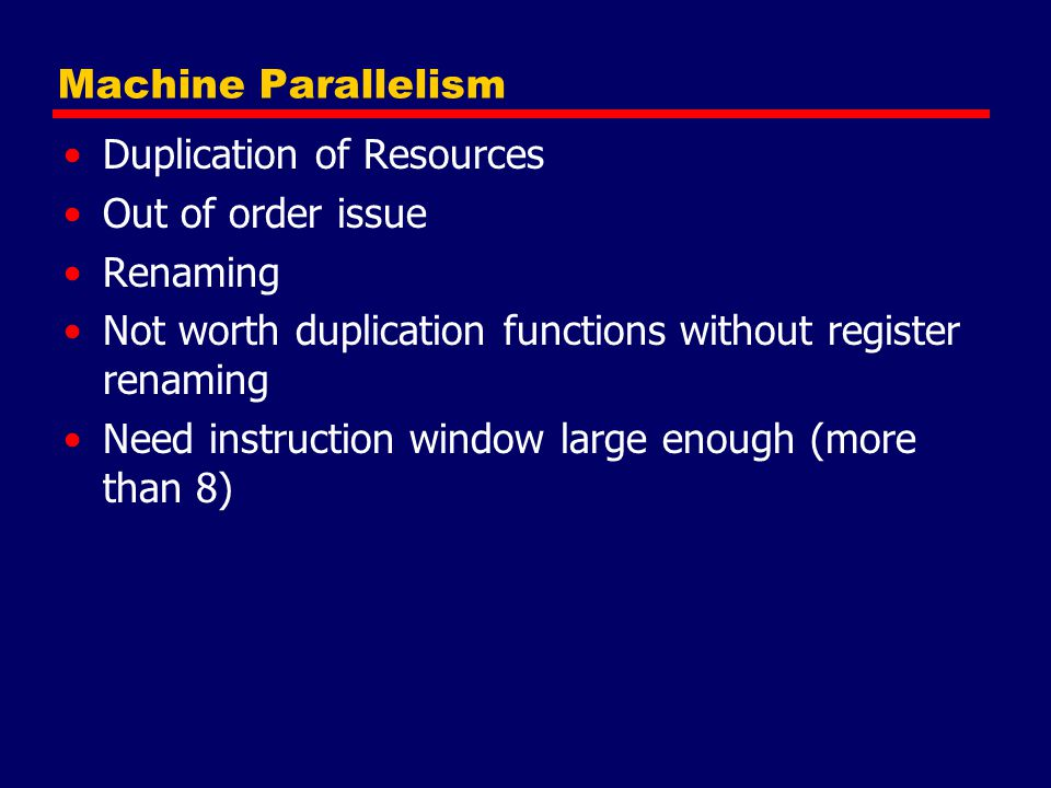 Machine Parallelism Duplication of Resources. Out of order issue. Renaming. Not worth duplication functions without register renaming.