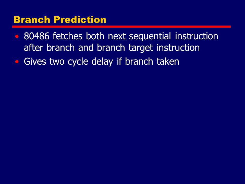 Branch Prediction 80486 fetches both next sequential instruction after branch and branch target instruction.