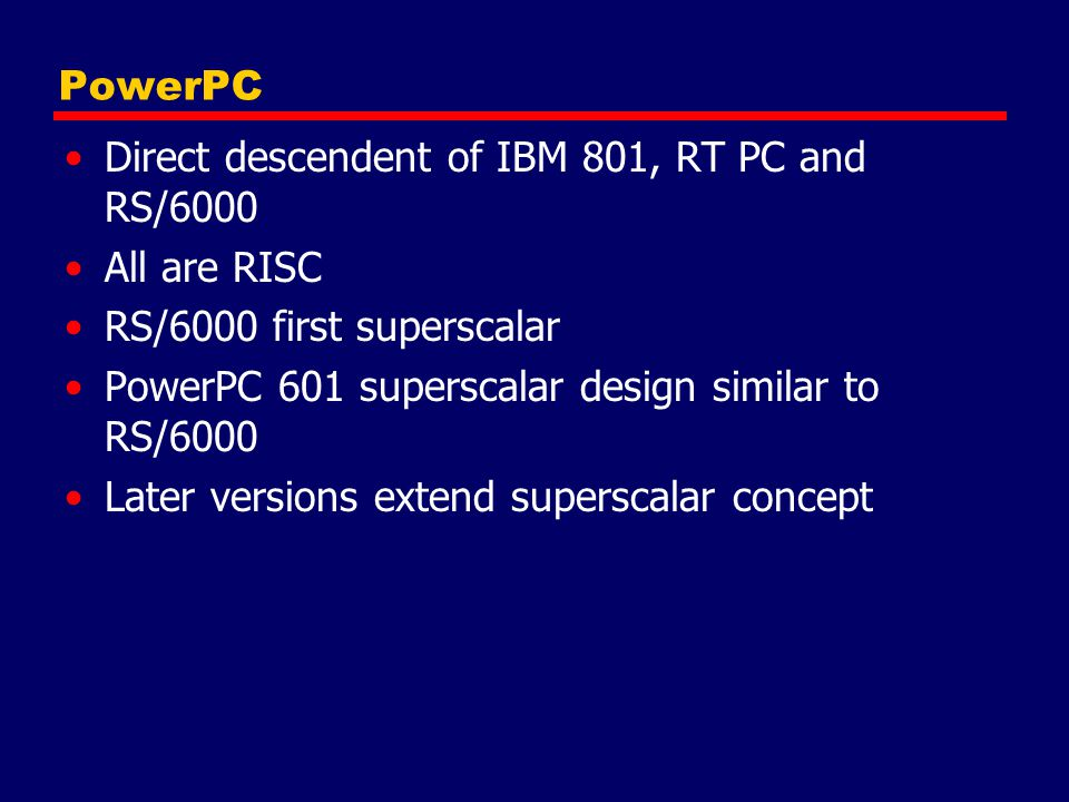 PowerPC Direct descendent of IBM 801, RT PC and RS/6000. All are RISC. RS/6000 first superscalar.