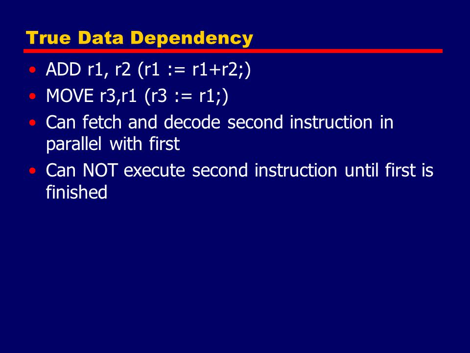 True Data Dependency ADD r1, r2 (r1 := r1+r2;) MOVE r3,r1 (r3 := r1;) Can fetch and decode second instruction in parallel with first.