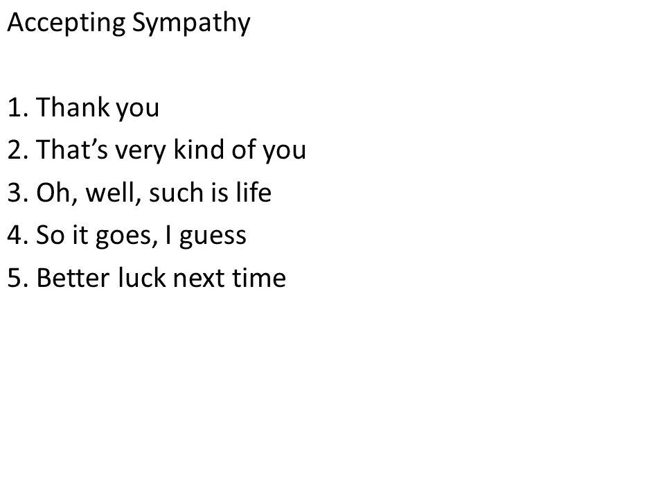 Accepting Sympathy 1. Thank you 2. That's very kind of you 3