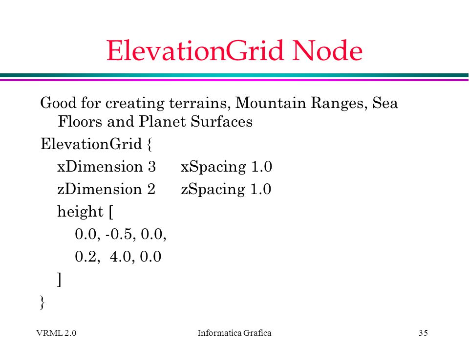 ElevationGrid Node Good for creating terrains, Mountain Ranges, Sea Floors and Planet Surfaces. ElevationGrid {