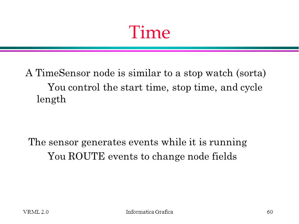Time A TimeSensor node is similar to a stop watch (sorta)