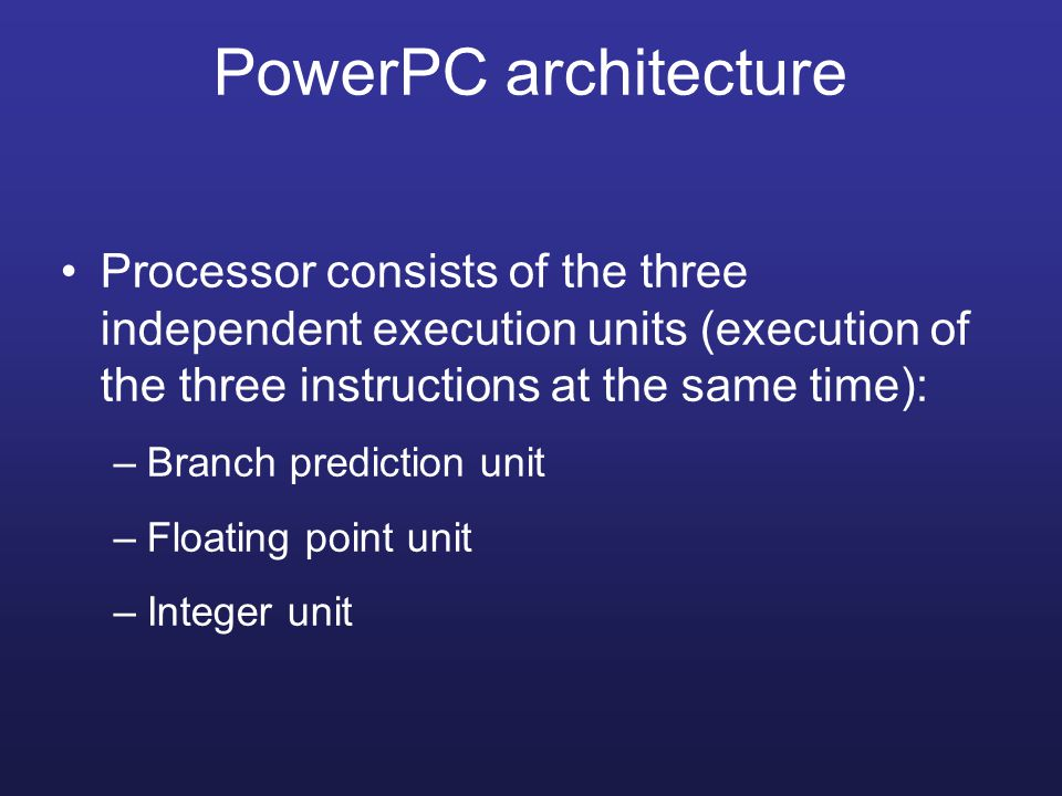 PowerPC architecture Processor consists of the three independent execution units (execution of the three instructions at the same time):