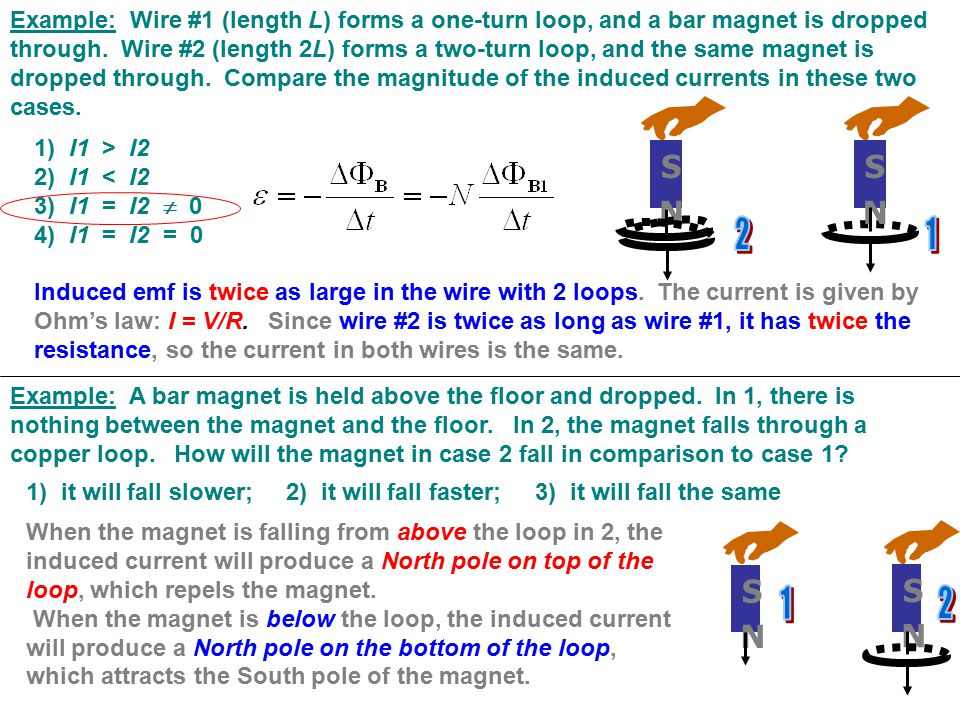 Example: Wire #1 (length L) forms a one-turn loop, and a bar magnet is dropped through. Wire #2 (length 2L) forms a two-turn loop, and the same magnet is dropped through. Compare the magnitude of the induced currents in these two cases.