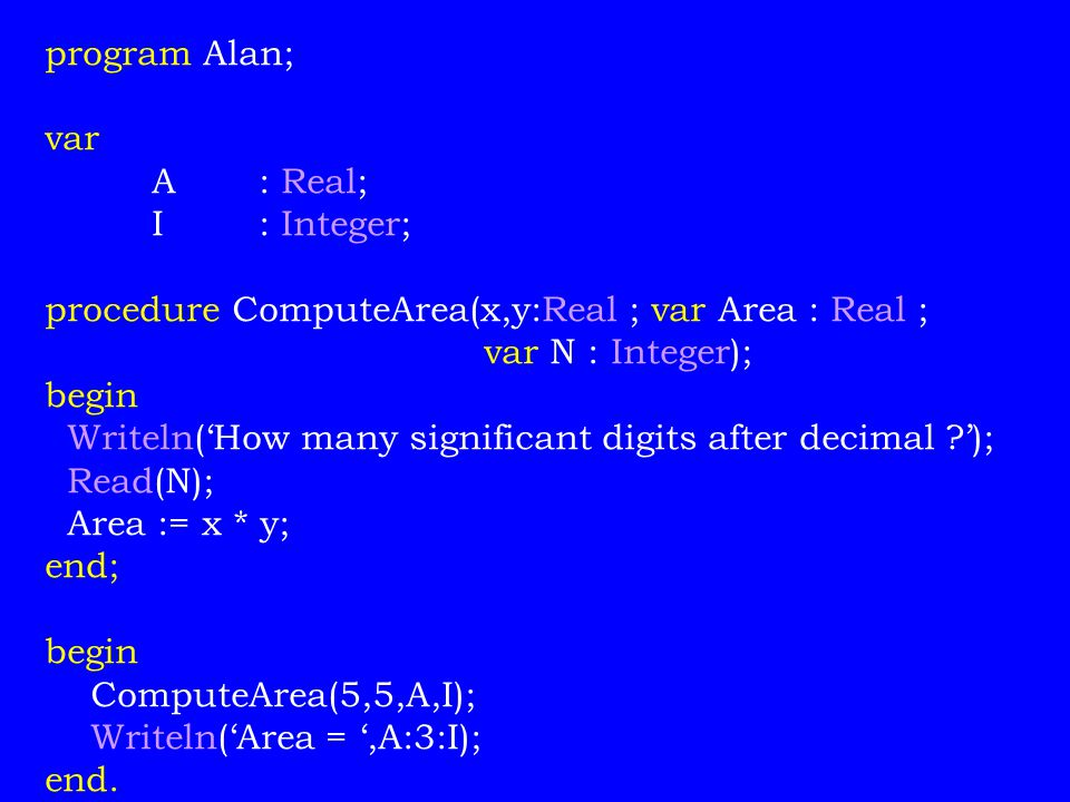 program Alan; var. A : Real; I : Integer; procedure ComputeArea(x,y:Real ; var Area : Real ; var N : Integer);
