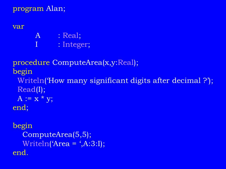 program Alan; var. A : Real; I : Integer; procedure ComputeArea(x,y:Real); begin. Writeln('How many significant digits after decimal ');