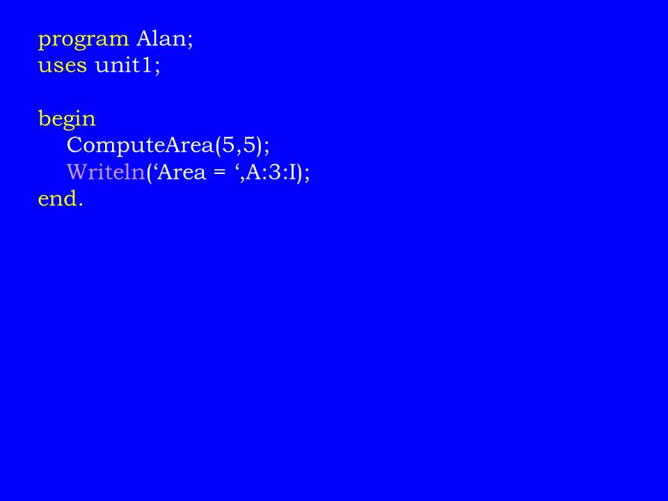 program Alan; uses unit1; begin ComputeArea(5,5); Writeln('Area = ',A:3:I); end.