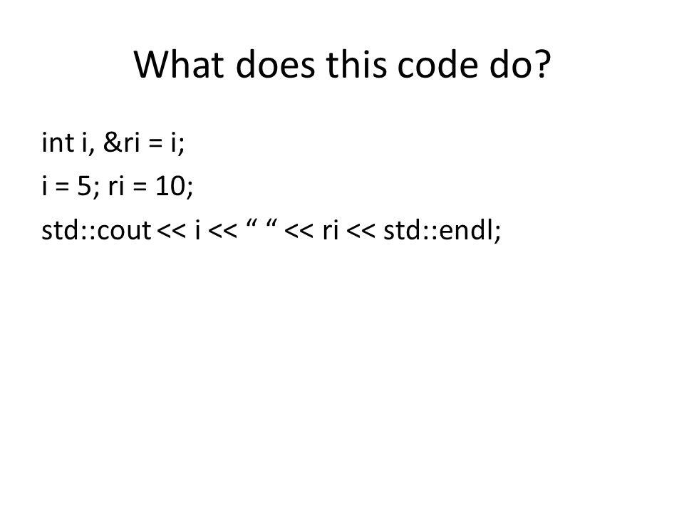 What does this code do int i, &ri = i; i = 5; ri = 10; std::cout << i << << ri << std::endl;