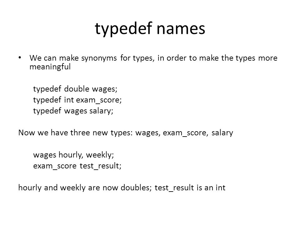 typedef names We can make synonyms for types, in order to make the types more meaningful. typedef double wages;