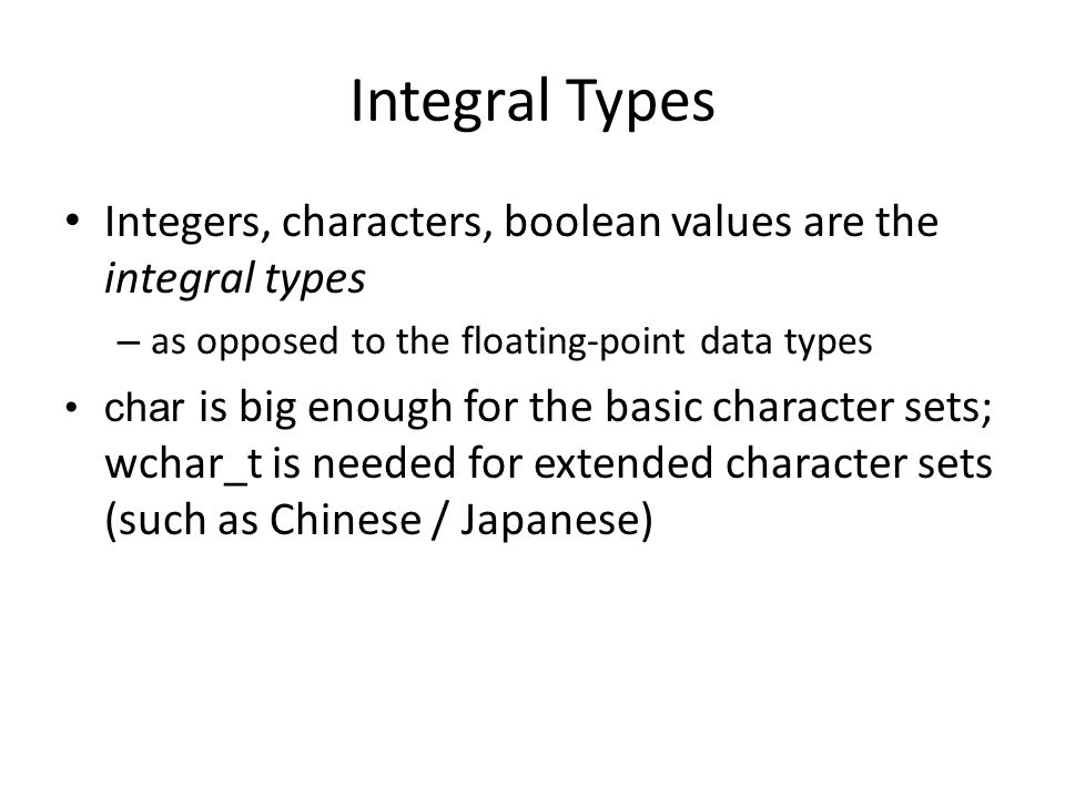Integral Types Integers, characters, boolean values are the integral types. as opposed to the floating-point data types.