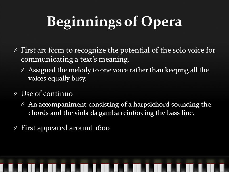 Beginnings of Opera First art form to recognize the potential of the solo voice for communicating a text's meaning.