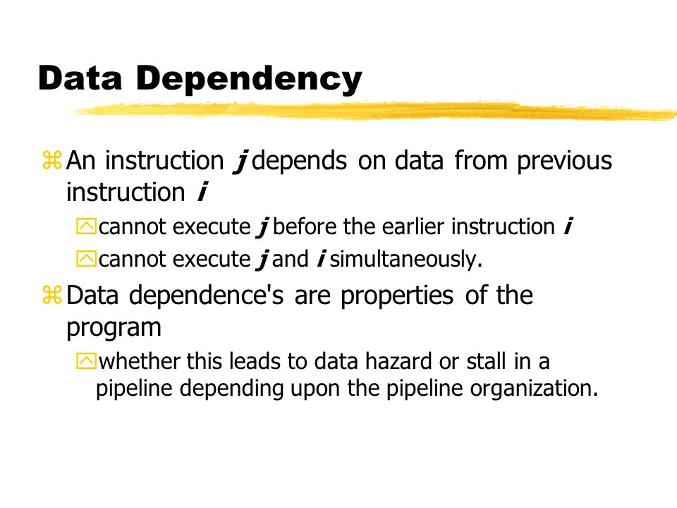 Data Dependency An instruction j depends on data from previous instruction i. cannot execute j before the earlier instruction i.