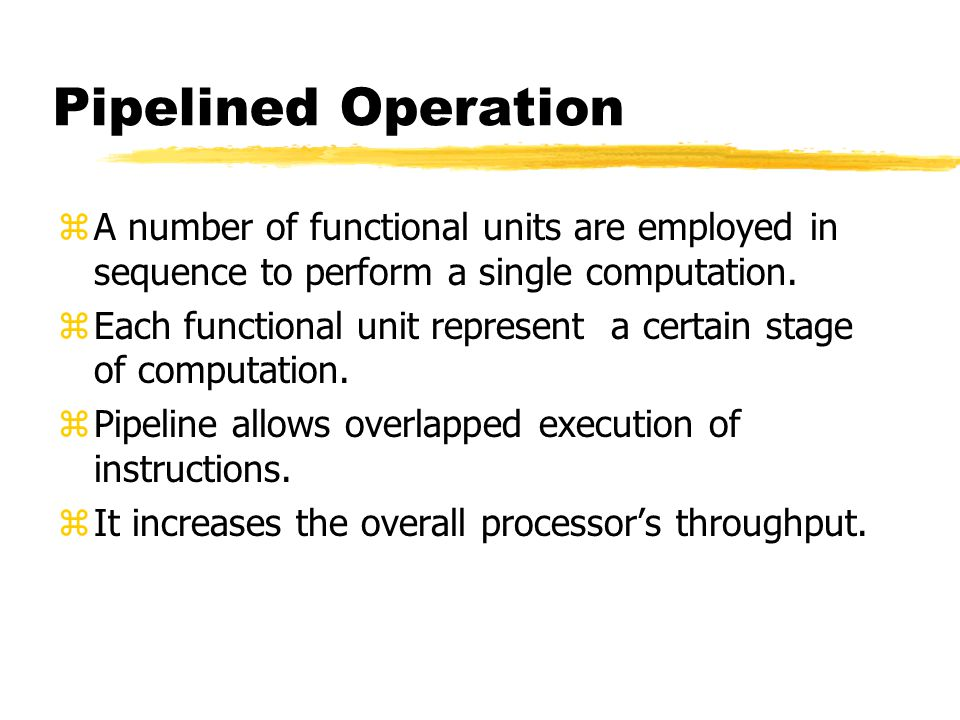 Pipelined Operation A number of functional units are employed in sequence to perform a single computation.