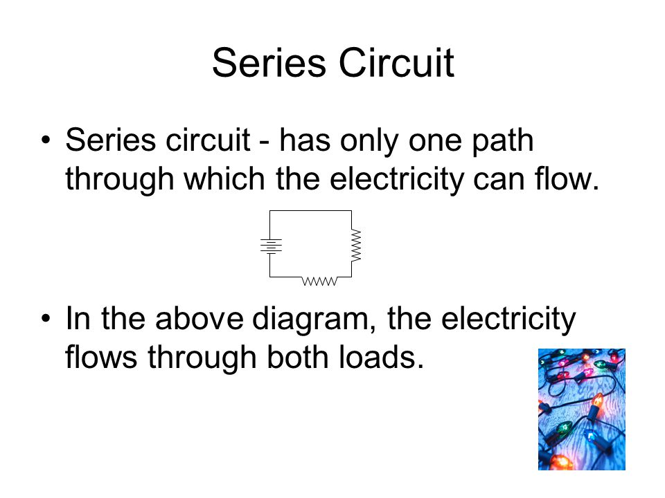 Series Circuit Series circuit - has only one path through which the electricity can flow.