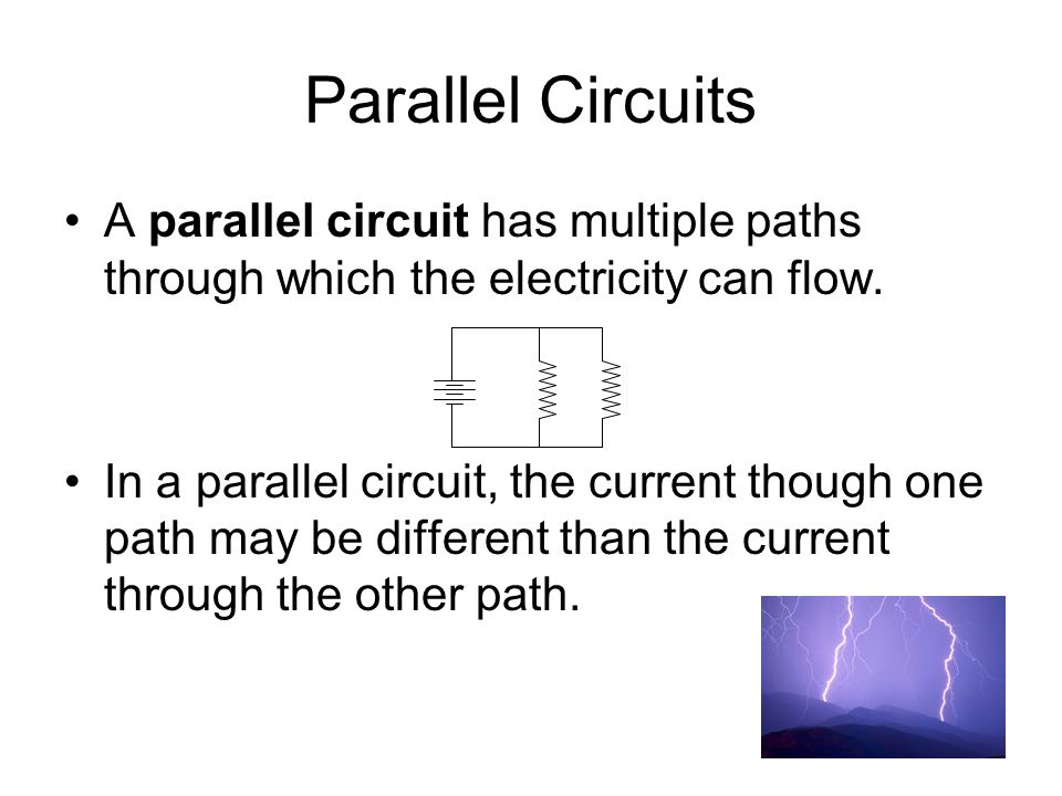 Parallel Circuits A parallel circuit has multiple paths through which the electricity can flow.
