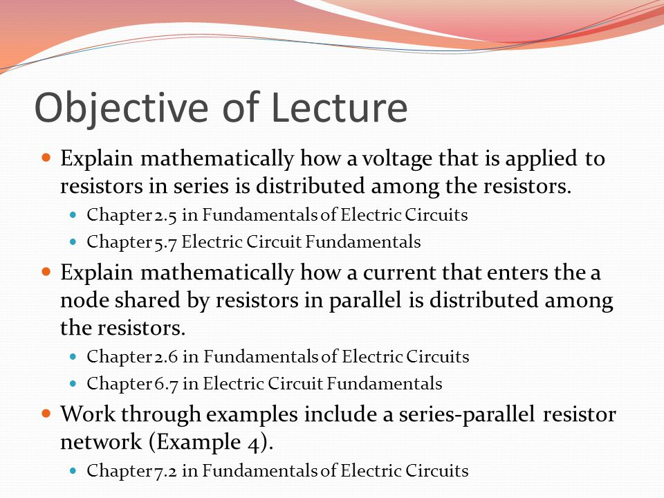 Objective of Lecture Explain mathematically how a voltage that is applied to resistors in series is distributed among the resistors.