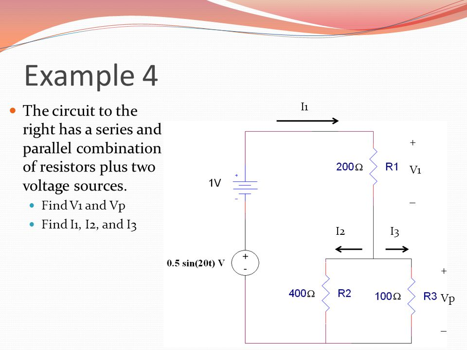 Example 4 The circuit to the right has a series and parallel combination of resistors plus two voltage sources.