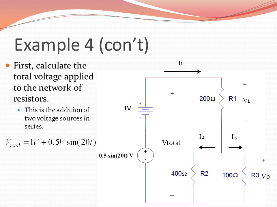 Example 4 (con't) First, calculate the total voltage applied to the network of resistors. This is the addition of two voltage sources in series.