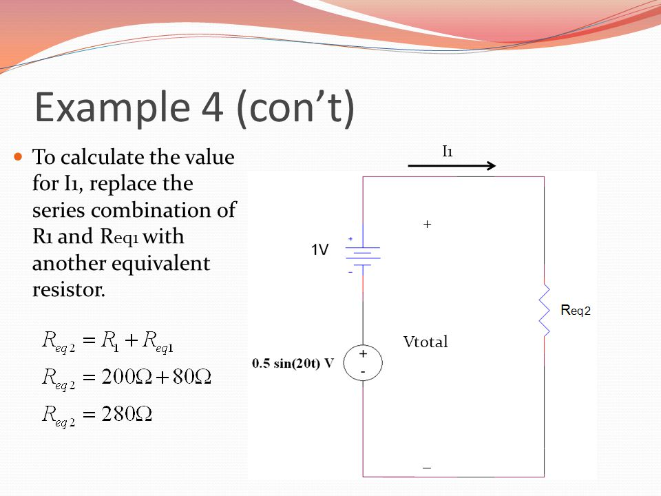 Example 4 (con't) To calculate the value for I1, replace the series combination of R1 and Req1 with another equivalent resistor.