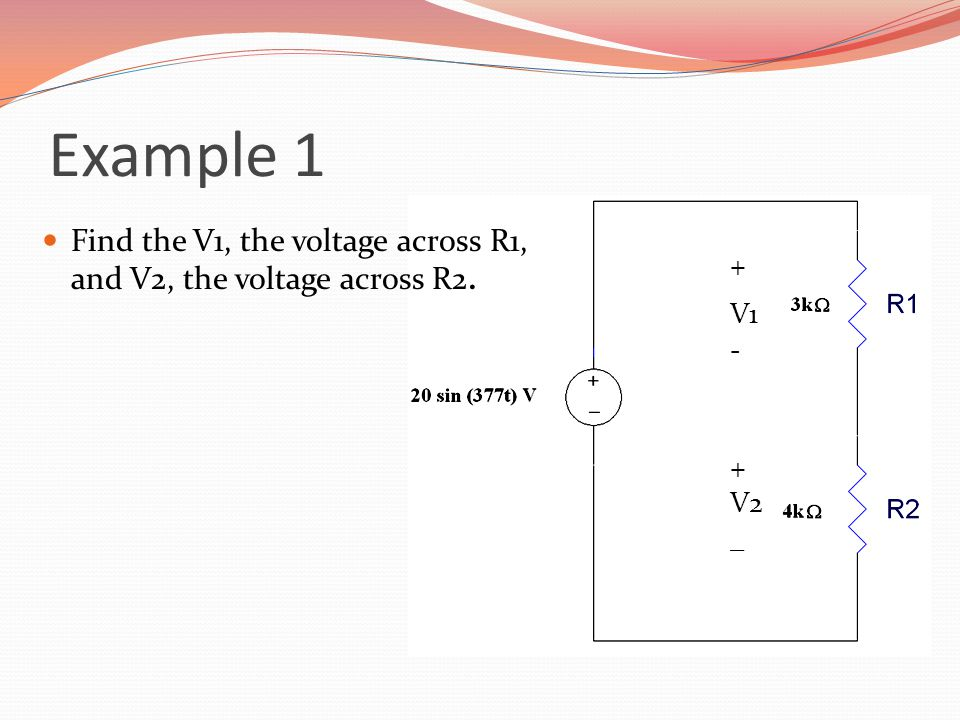 Example 1 Find the V1, the voltage across R1, and V2, the voltage across R2. + V1 - V2 _