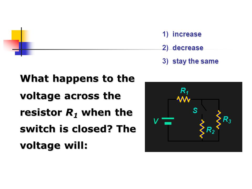 1) increase 2) decrease. 3) stay the same. What happens to the voltage across the resistor R1 when the switch is closed The voltage will:
