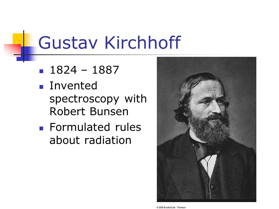 Gustav Kirchhoff 1824 – 1887 Invented spectroscopy with Robert Bunsen