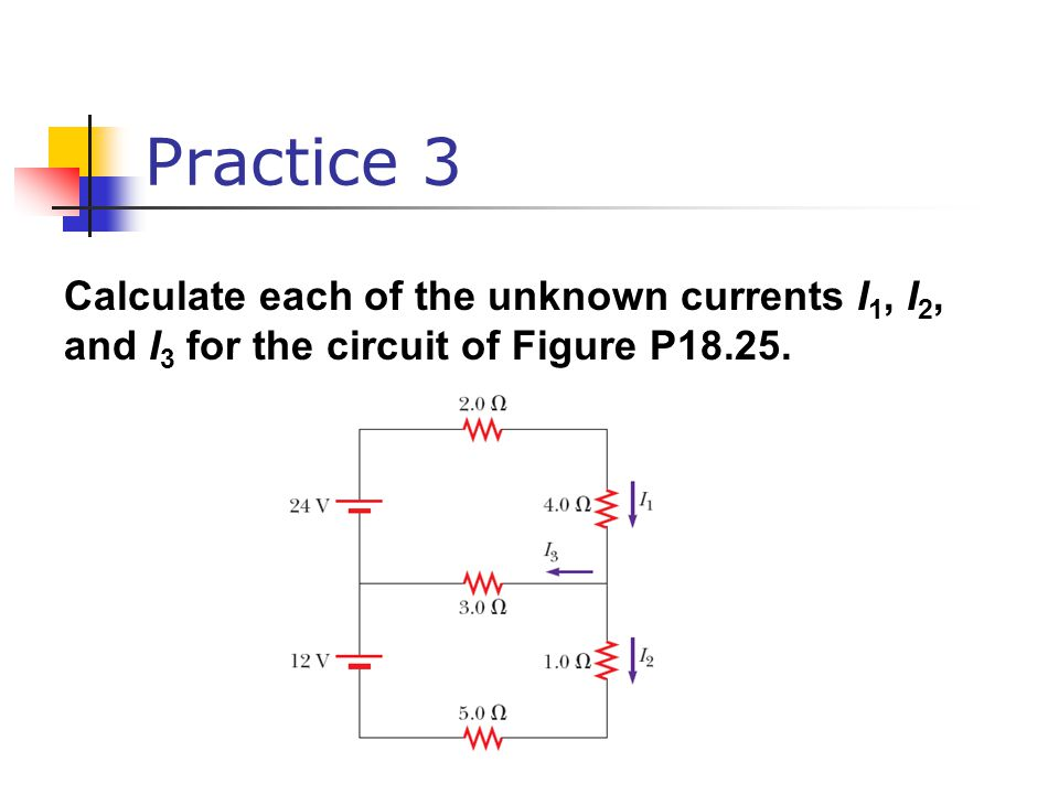Practice 3 Calculate each of the unknown currents I1, I2, and I3 for the circuit of Figure P18.25.