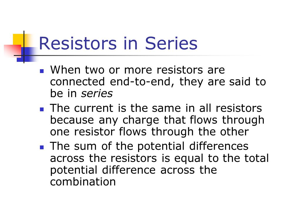 Resistors in Series When two or more resistors are connected end-to-end, they are said to be in series.