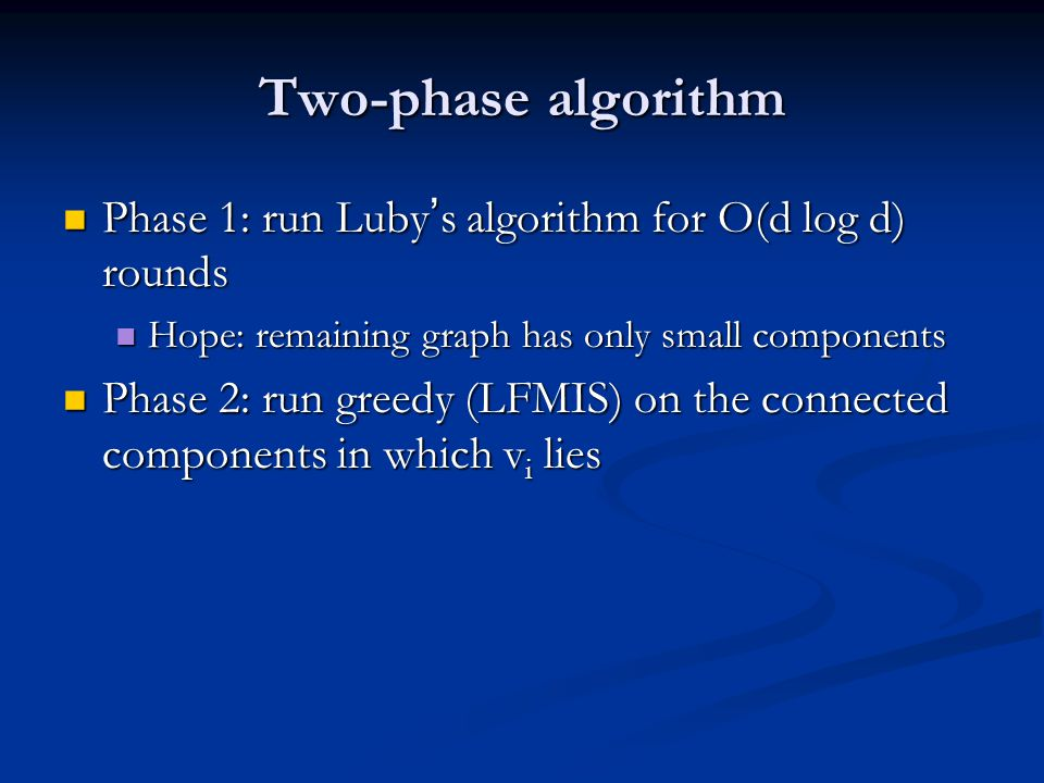 Two-phase algorithm Phase 1: run Luby's algorithm for O(d log d) rounds. Hope: remaining graph has only small components.