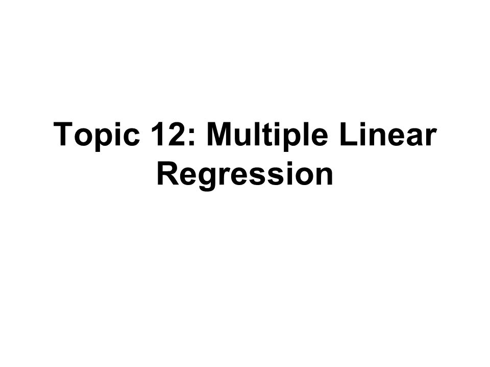 Topic 12: Multiple Linear Regression