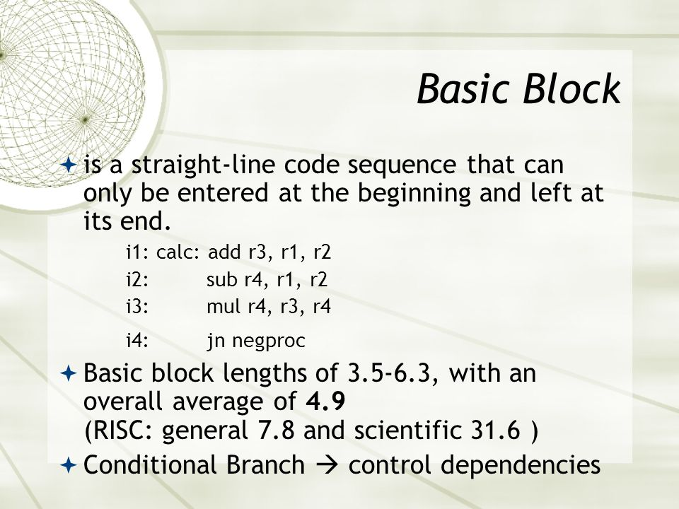 Basic Block is a straight-line code sequence that can only be entered at the beginning and left at its end.