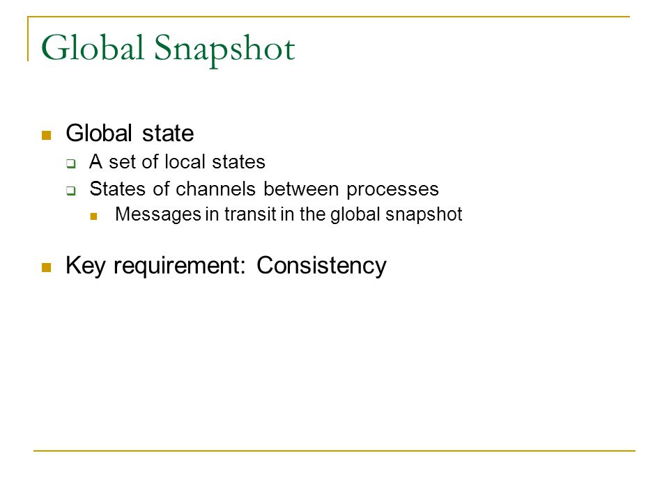 Global Snapshot Global state Key requirement: Consistency