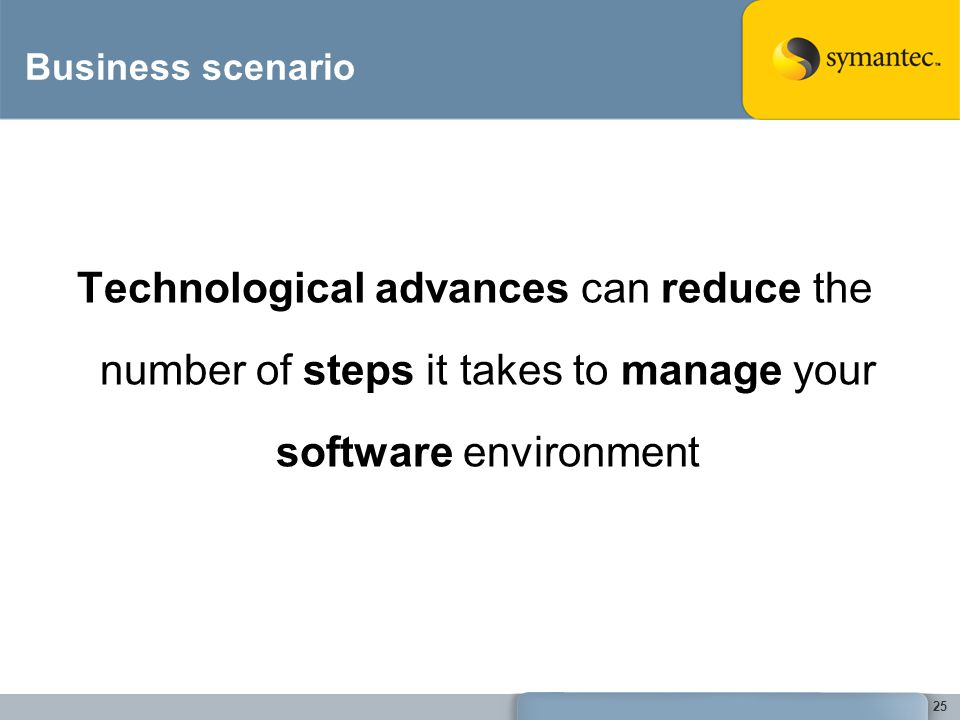 Business scenario Technological advances can reduce the number of steps it takes to manage your software environment.