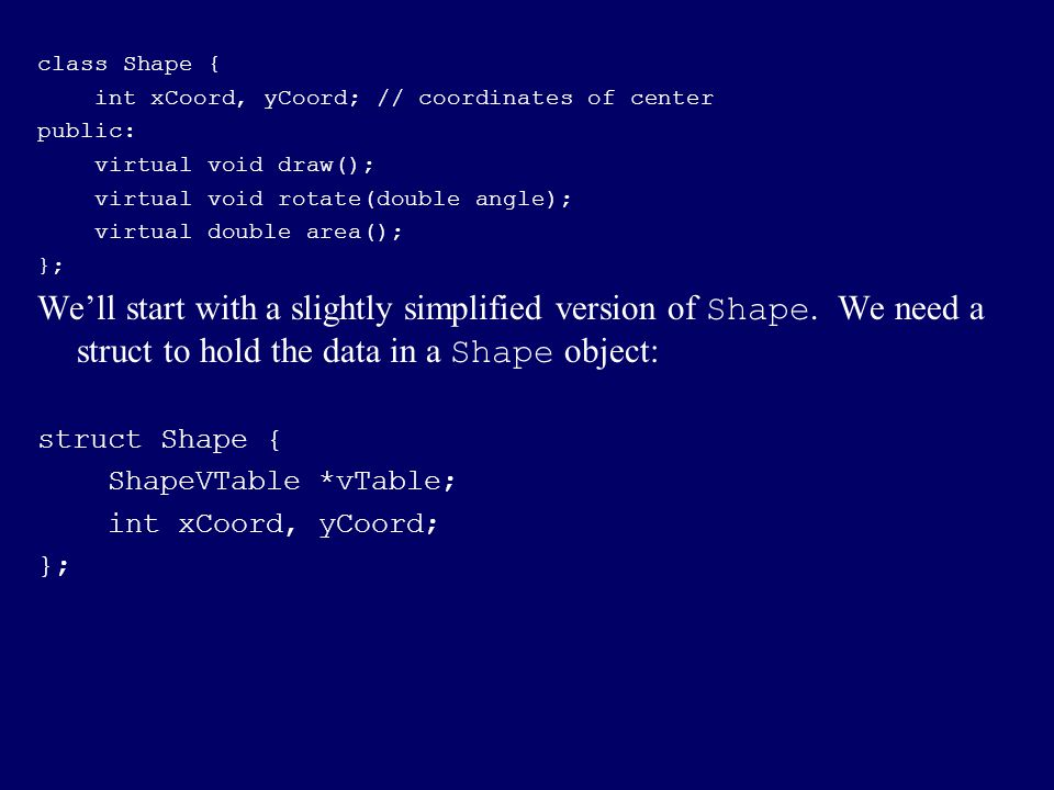 class Shape { int xCoord, yCoord; // coordinates of center. public: virtual void draw(); virtual void rotate(double angle);