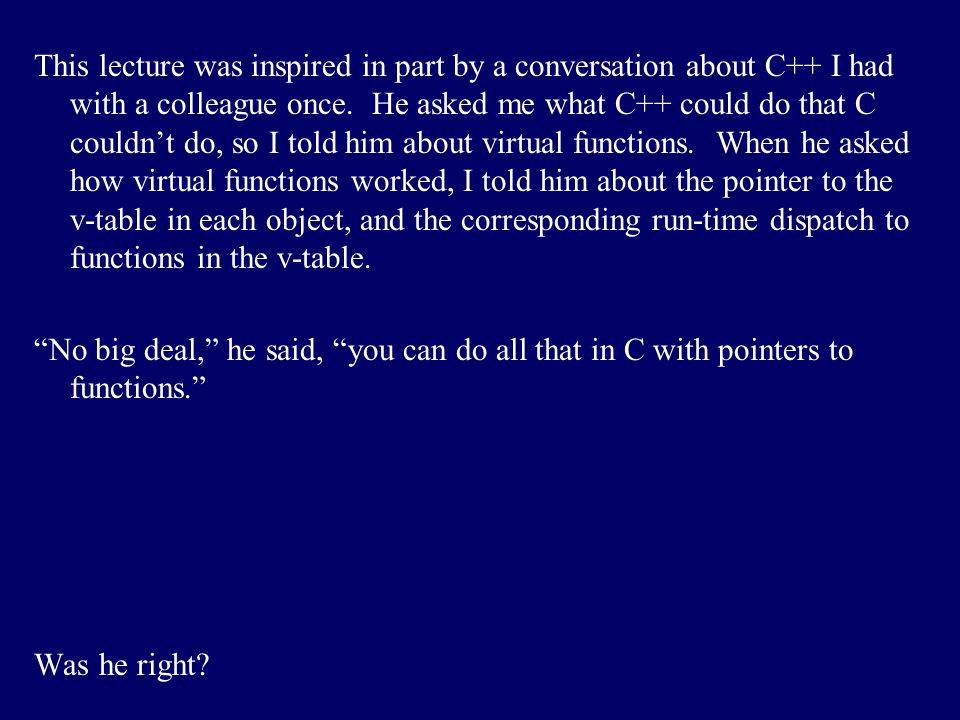 This lecture was inspired in part by a conversation about C++ I had with a colleague once. He asked me what C++ could do that C couldn't do, so I told him about virtual functions. When he asked how virtual functions worked, I told him about the pointer to the v-table in each object, and the corresponding run-time dispatch to functions in the v-table.