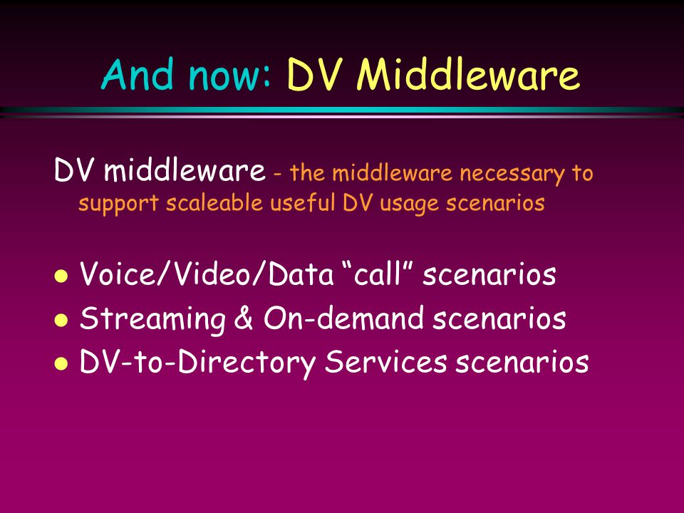 And now: DV Middleware DV middleware - the middleware necessary to support scaleable useful DV usage scenarios.