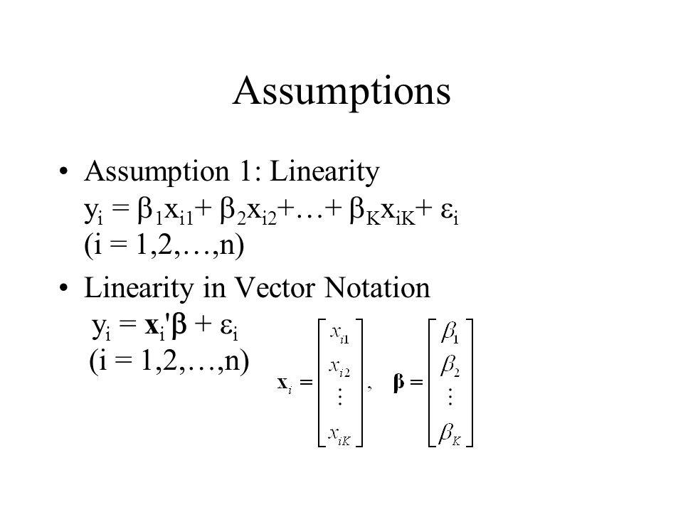 Assumptions Assumption 1: Linearity yi = b1xi1+ b2xi2+…+ bKxiK+ ei (i = 1,2,…,n) Linearity in Vector Notation yi = xi b + ei (i = 1,2,…,n)