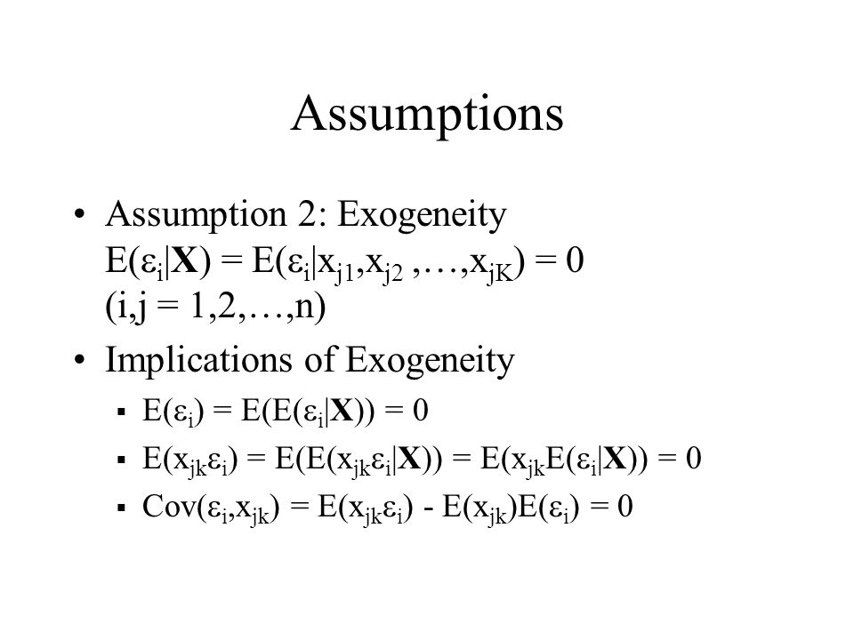 Assumptions Assumption 2: Exogeneity E(ei|X) = E(ei|xj1,xj2 ,…,xjK) = 0 (i,j = 1,2,…,n) Implications of Exogeneity.
