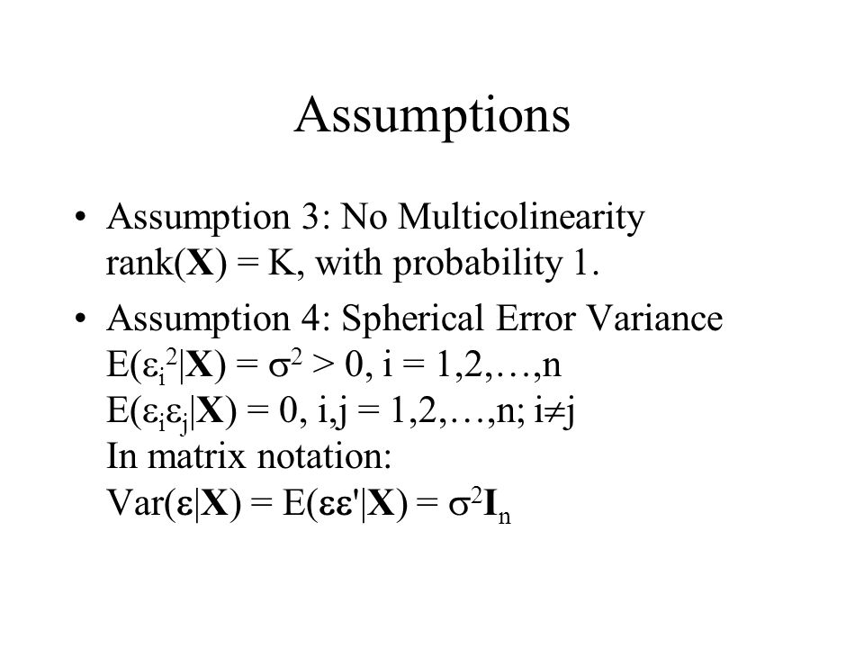 Assumptions Assumption 3: No Multicolinearity rank(X) = K, with probability 1.