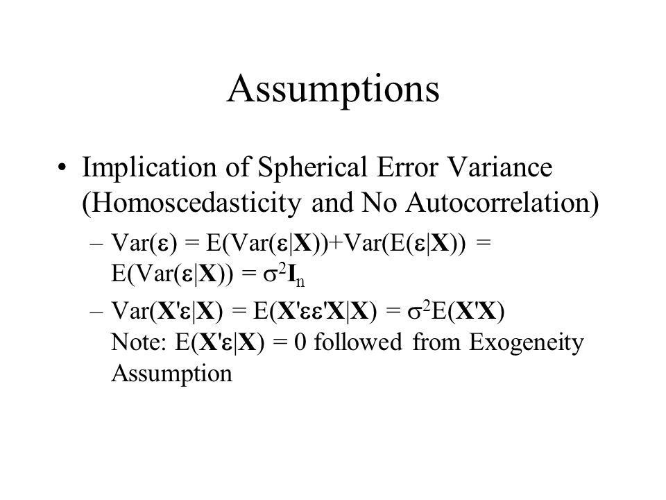 Assumptions Implication of Spherical Error Variance (Homoscedasticity and No Autocorrelation) Var(e) = E(Var(e|X))+Var(E(e|X)) = E(Var(e|X)) = s2In.