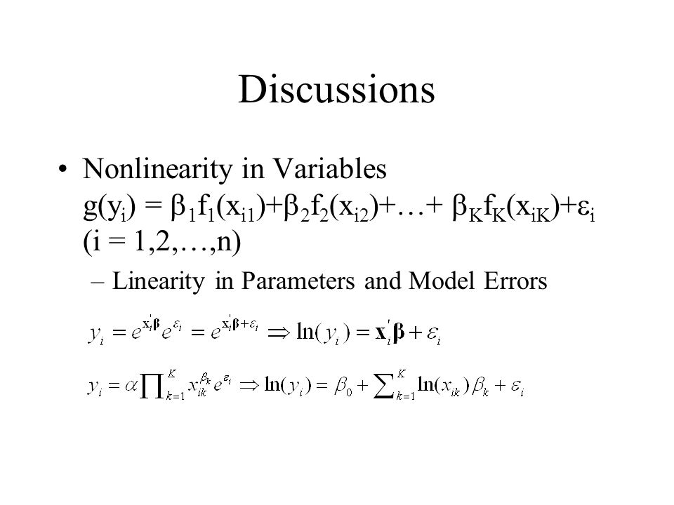 Discussions Nonlinearity in Variables g(yi) = b1f1(xi1)+b2f2(xi2)+…+ bKfK(xiK)+ei (i = 1,2,…,n) Linearity in Parameters and Model Errors.