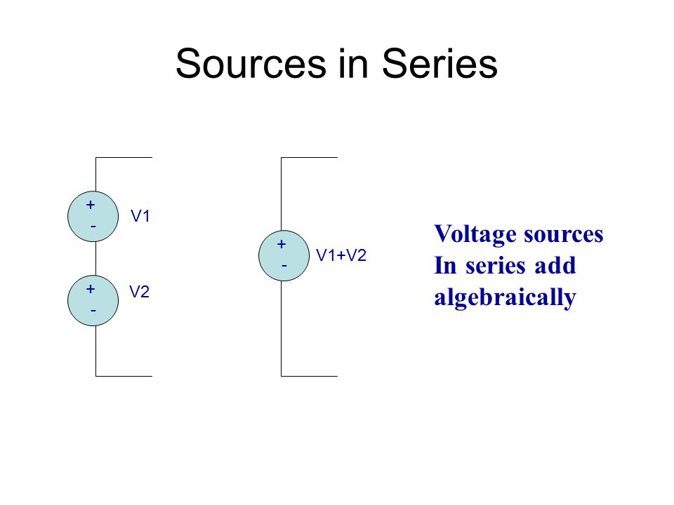 Sources in Series Voltage sources In series add algebraically + - V1 +