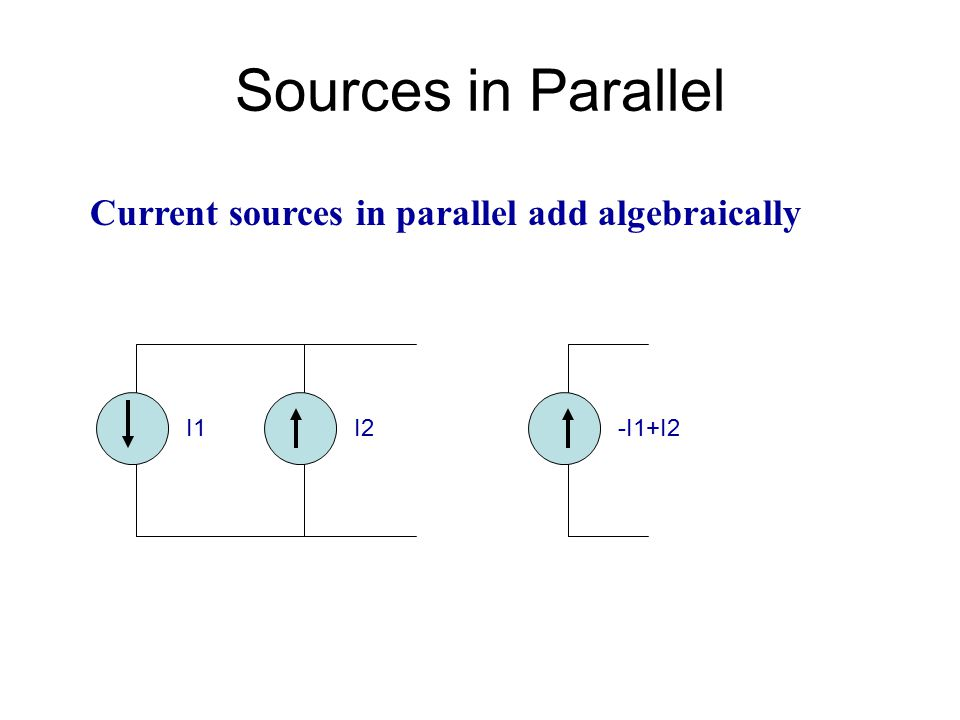 Sources in Parallel Current sources in parallel add algebraically I1