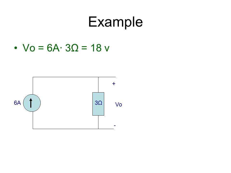 Example Vo = 6A· 3Ω = 18 v + Vo - 6A 3Ω